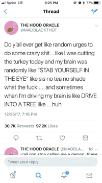 """Blackpeopletwitter, Crazy, and Driving: Sprint LTE  9:25 PM  Thread  THE HOOD ORACLE  @MADBLACKTHOT  Do yall ever get like random urges to  do some crazy shit... like l was cutting  the turkey today and my brain was  randomly like """"STAB YOURSELF IN  THE EYE"""" like sis no tea no shade  when l'm driving my brain is like DRIVE  INTO A TREE like ...huh  12/25/17, 7:16 PM  30.7K Retweets 97.2K Likes  THE HOOD ORACLE @MADBLA...。1d ﹀  Tweet your reply  7  0 <p>It be your own brain (via /r/BlackPeopleTwitter)</p>"""
