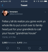 "<p>She made the house into a home (via /r/BlackPeopleTwitter)</p>: Sprint LTE  9:33 AM  Tweet  boopapa  @BaronAhmon  Fellas y'all do realize you gone work yo  whole life to put a roof over to family  head just for your grandkids to call  your house ""grandmas house""  7/3/18, 3:17 PM  2,083 Retweets 3,413 Likes <p>She made the house into a home (via /r/BlackPeopleTwitter)</p>"