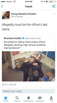 Blackpeopletwitter, Police, and School: Sprint LTE  9:41 PM  Tweet  Young Sesame Chicken  @loccdawgg  Allegedly must be the officer's last  name  Business Insider@businessinsider  Surveillance videos show police officer  allegedly abusing high school students  read.bi/2pzoz17  5/4/17, 1:38 AM  Tweet your reply  Q 으  Explore Notifications Messages  Home  Me <p>Excuse me, Officer Allegedly? (via /r/BlackPeopleTwitter)</p>
