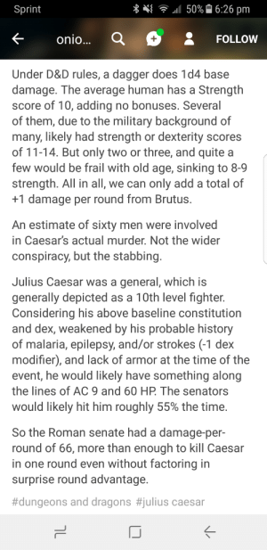 Yet another one about the Ides of March: Sprint  u  111 50% 16:26 pm  Konio  FOLLOW  Under D&D rules, a dagger does 1d4 base  damage. The average human has a Strength  score of 10, adding no bonuses. Several  of them, due to the military background of  many, likely had strength or dexterity scores  of 11-14. But only two or three, and quite a  few would be frail with old age, sinking to 8-9  strength. All in all, we can only add a total of  +1 damage per round from Brutus.  An estimate of sixty men were involved  in Caesar's actual murder. Not the wider  conspiracy, but the stabbing  Julius Caesar was a general, which is  generally depicted as a 10th level fighter.  Considering his above baseline constitution  and dex, weakened by his probable history  of malaria, epilepsy, and/or strokes (-1 dex  modifier), and lack of armor at the time of the  event, he would likely have something along  the lines of AC 9 and 60 HP The senators  would likely hit him roughly 55% the time.  So the Roman senate had a damage-per-  round of 66, more than enough to kill Caesar  in one round even without factoring in  surprise round advantage.  #dungeons and dragons #julius caesar Yet another one about the Ides of March