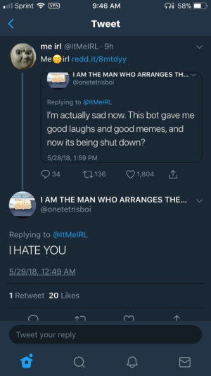 Me_irl: | Sprint VPN  9:46 AM  58%.  Tweet  me irl @ltMelRL 9h  Meirl redd.it/8mtdyy  I AM THE MAN WHO ARRANGES TH…  @onetetrisboi  Replying to @ltMelRL  I'm actually sad now. This bot gave me  good laughs and good memes, and  now its being shut down?  5/28/18, 1:59 PM  34 t136 1,804  I AM THE MAN WHO ARRANGES THE  @onetetrisboi  ﹀  Replying to @ltMeIRL  I HATE YOU  5/29/18,_12:49 AM  1 Retweet 20 Likes  Tweet your reply Me_irl