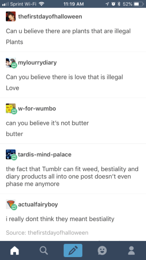 still cant get over that butter thing: Sprint Wi-Fi  11:19 AM  thefirstdayofhalloween  Can u believe there are plants that are illegal  Plants  mylourrydiary  Can you believe there is love that is illegal  Love  w-for-wumbo  can you believe it's not butter  butter  tardis-mind-palace  the fact that Tumblr can fit weed, bestiality and  diary products all into one post doesn't even  phase me anymore  actualfairyboy  i really dont think they meant bestiality  Source: thefirstdayofhalloween still cant get over that butter thing