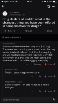 <p>Wholesome Reddit 🐕</p>: Sprint Wi-Fi  19:15  r/AskReddit  u/Bluephobes.3h  Drug dealers of Reddit, what is the  strangest thing you have been offered  in compensation for drugs  44.3k  2.0k  T. Share  BEST COMMENTS  401 native 1h  Someone offered me their dog for a $50 bag  They were such a shitty person and a terrible dog  owner. You best believe l took that fucking dog  and we had 8 glorious years together. Don't tell  my current dog, that was the most caring dogl  have ever met.I miss the big guy every day  Reply  3.5k  Alkanfel 34m  That s... Surprisingly wholesome  Vote  990  bespokefolds 29m  So wholesome! I'm glad he found a home  with you  ↑ Vote  990  Add a comment <p>Wholesome Reddit 🐕</p>