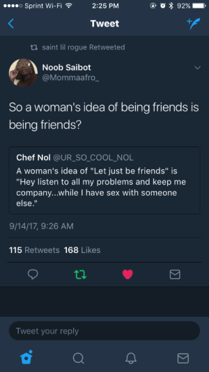 "Friends, Sex, and Target: Sprint Wi-Fi  2:25 PM  Tweet  tl saint lil rogue Retweeted  Noob Saibot  @Mommaafro  So a woman's idea of being friends is  being friends?  Chef Nol @UR_SO_ COOL_NOL  A woman's idea of ""Let just be friends"" is  ""Hey listen to all my problems and keep me  company...while I have sex with someone  else.""  9/14/17, 9:26 AM  115 Retweets 168 Likes  Tweet your reply  2 iambaby-j: niambi: I'm????  Can we even help men anymore at this point"