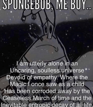Spongeboi me bob...: SPUNGEBUB, ME BUY..  Vam utterly alone in an  Uncaring, soulless universe  Devoid of empathy. Where the  Magic I once saw as a child  Has been corroded away by the  Ceaseless March of time and the  Inevitable entropic decay of all life. Spongeboi me bob...