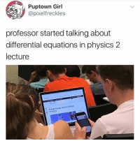 Memes, Girl, and Physics: SPuptown Girl  @pixelfreckles  professor started talking about  differential equations in physics 2  lecture 😂