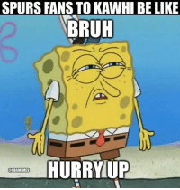 Be Like, Bruh, and Fam: SPURS FANS TO KAWHI BE LIKE  BRUH  HURRYUP  @NBAMEMES Lmao Spurs not gonna make the playoffs fam 😂😂