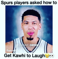 Memes, Spurs, and 🤖: Spurs players asked how to  DANNY GREE  spurs Guard  Get Kawhi to Laugh This is legendary. Lmao. vc: @postermixes Tags: NBA Spurs Kawhi