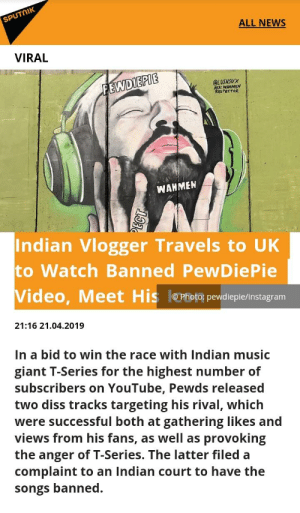 Diss, Music, and News: SPUTnIK  ALL NEWS  VIRAL  EPIE  QLUSHSUX  FEWDI  A: WAHMEN  RESPECTOR  WAHMEN  Indian Vlogger Travels to UK  to Watch Banned PewDiePie  Video, Meet His ePhoto pewdiepielinstagram  21:16 21.04.2019  In a bid to win the race with Indian music  giant T-Series for the highest number of  subscribers on YouTube, Pewds released  two diss tracks targeting his rival, which  were successful both at gathering likes and  views from his fans, as well as provoking  the anger of T-Series. The latter filed a  complaint to an Indian court to have the  songs banned. 😂