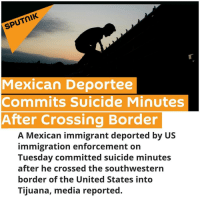 Our hearts are heavy 😢💔💔💔 ...but we do whatever it takes to keep on ✊ *National Suicide Prevention Hotline 1 800-273-8255 - - - - - - - - - - - - - WASHINGTON (Sputnik) — The deportee jumped off a bridge near the port of entry, the Spanish-language broadcasting station Univision reported on Tuesday. The man was taken to a hospital where he was pronounced dead, the report stated. The man was carrying a bag provided to deportees by the US Border Patrol, the report added. Two memorandums from DHS on Tuesday said the US government will start an expedited deportation of immigrants captured at US borders. The memorandums also called for the immediate reinstatement of the Secure Communities information-sharing program, which uses state and local police to help federal authorities identify and deport immigrants with criminal records. immigration suicide undocumented nohumanbeingisillegal: SPUTNIK  Mexican Deportee  Commits Suicide Minutes  After Crossing Border  A Mexican immigrant deported by US  immigration enforcement on  Tuesday committed suicide minutes  after he crossed the southwestern  border of the United States into  Tijuana, media reported. Our hearts are heavy 😢💔💔💔 ...but we do whatever it takes to keep on ✊ *National Suicide Prevention Hotline 1 800-273-8255 - - - - - - - - - - - - - WASHINGTON (Sputnik) — The deportee jumped off a bridge near the port of entry, the Spanish-language broadcasting station Univision reported on Tuesday. The man was taken to a hospital where he was pronounced dead, the report stated. The man was carrying a bag provided to deportees by the US Border Patrol, the report added. Two memorandums from DHS on Tuesday said the US government will start an expedited deportation of immigrants captured at US borders. The memorandums also called for the immediate reinstatement of the Secure Communities information-sharing program, which uses state and local police to help federal authorities identify and deport immigrants with criminal records. immigration suicide undocumented nohumanbeingisillegal