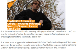 "Life, The Game, and Game: SPUTNIK  PewDiePie Accused of  Cruelty' Towards Migrants  Over His Papers, please'  Game Vlog  The Slate author blamed him for not only taking up a role that ""many view as cruel"", but  also for embracing ""as fun the act of turning away migrants fleeing violence and  enduring hardship for a chance at a better life""  O Photo: pewdepleinstagram  The commenter suggested that Pewds and his fellow YouTuber had imposed ""their own  values on the game"". For example, she mentions PewDiePie's response to the trafficking  victim: ""I don't have time"", letting a potential human trafficker into Arstotzka. I T' S A F U C K I N G G A M E"