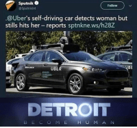Detroit, Driving, and Meh: Sputnik  @Sputnikint  Follow  @Uber's self-driving car detects woman but  stills hits her-reports sptnkne.ws/h28Z  UBER  BE  DETROIT  B EC O MEH U M A N