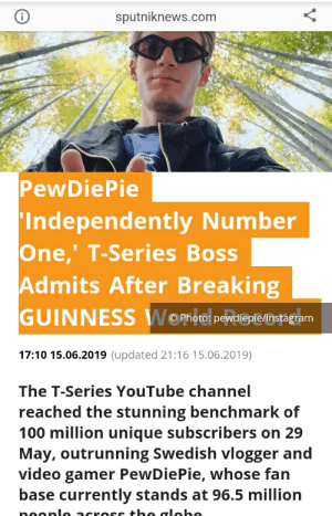 Instagram, youtube.com, and Good: sputniknews.com  PewDiePie  'Independently Number  One,' T-Series Boss  Admits After Breaking  GUINNESS WOno  hoto: pewdiepfe/instagram  17:10 15.06.2019 (updated 21:16 15.06.2019)  The T-Series YouTube channel  reached the stunning benchmark of  100 million unique subscribers on 29  May, outrunning Swedish vlogger and  video gamer PewDiePie, whose fan  base currently stands at 96.5 million  neonl across the alobe T-good