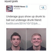 Drunk, Goals, and Memes: squad goals  FOX59 News  Fox59  FO  5  Underage guys show up drunk to  bail out underage drunk friend:  fox59.com/2014/10/12/joh... @lolmynegga posts the funniest memes on IG 😂💯..give them a follow 👍