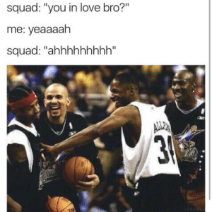 """Friends, Love, and Squad: squad: """"you in love bro?""""  me: yeaaaah  squad: """"ahhhhhhhhh"""" Im the one that when you round your friends That you gotta put on speakerphone"""