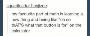 """If you are a student Follow @studentlifeproblems: squadleader-hanjizoe  my favourite part of math is learninga  new thing and being like """"oh so  thAT'S what that button is for"""" on the  calculator  5 If you are a student Follow @studentlifeproblems"""