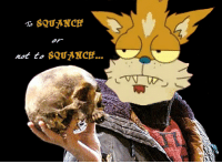 SQUANCH  rot to  SQUANCH... Alas, poor Yorick! I squanched him, Horatio.