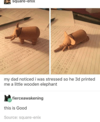 Dad, Pop, and Elephant: square-enix  my dad noticed i was stressed so he 3d printed  me a little wooden elephant  fierceawakening  this is Good  Source: square-enix What a gr8 pop
