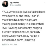 <p>You don't have to be royalty to live your best life</p>: squat thot  @yooocaitlin  YALL 2 years ago l was afraid to leave  my abusive ex and today I can lift  more than his body weight, am  making great money in a career that I  love, traveling consistently, hanging  out with friends and just generally  doing what I want. I may not bea  princess but damnl am living  5/22/18, 7:51 PM <p>You don't have to be royalty to live your best life</p>
