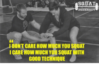 Gym, Memes, and Crossfit: SQUAT  UNIVERSITY  IDONTCARE HOW MUCH YOU SQUAT  I CARE How MUCH YOU SQUAT WITH  GOOD TECHNIQUE When you rearrange your athletic priorities & place how WELL you move OVER how much weight is on the bar, you take one giant step towards finding how strong you can truly become. In doesn't matter how much your PR is if the process of getting there leaves you crippled with pain one day. Play the long game, have patience & you will always find your truestrength. ____________________________ Squat University is the ultimate guide to realizing the strength to which the body is capable of. The information within these pages are provided to empower you to become a master of your physical body. Through these teachings you will find what is required in order to rid yourself of pain, decrease risk for injury, and improve your strength and athletic performance. __________________________________ Squat SquatUniversity Powerlifting weightlifting crossfit training wod workout gym fit fitfam fitness fitspo oly olympicweightlifting hookgrip mobility USAW physicaltherapy lifting crossfitter motivation quote quotes instaquote motivationalquotes motivationmonday