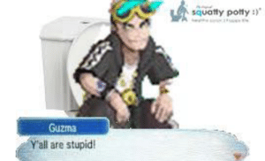 I found this on my computer and remembered making it in 7th grade, so here ya go.: squatty potty :  Guzma  Yall are stupid! I found this on my computer and remembered making it in 7th grade, so here ya go.
