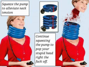 me irl: Squeeze the pump  to alleviate neck  tension  Continue  squeezing  the pump to  pop your  stupid head  right the  fuck off.  0  0  0  0 me irl