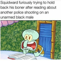 If you're good at photoshop dm me - dankmemes funnymemes nochill savage savagery lit laugh hoodmemes jcole funnyshit memesdaily tagafriend repost eminem kendricklamar spongebob tagforlikes tags4likes mrkrabs wtf followme goat nba instafunny lmao comedy bruh: Squidward furiously trying to hold  back his boner after reading about  another police shooting on an  unarmed black male If you're good at photoshop dm me - dankmemes funnymemes nochill savage savagery lit laugh hoodmemes jcole funnyshit memesdaily tagafriend repost eminem kendricklamar spongebob tagforlikes tags4likes mrkrabs wtf followme goat nba instafunny lmao comedy bruh