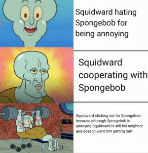Made with my phone's photo editor: Squidward hating  Spongebob for  |being annoying  Squidward  cooperating with  Spongebob  Squidward sticking out for Spongebob  because although Spongebob is  annoying Squidward is still his neighbor  and doesn't want him getting hurt Made with my phone's photo editor