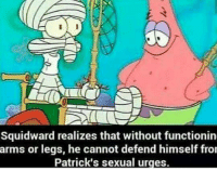 Squidward: Squidward realizes that without functionin  arms or legs, he cannot defend himself fro  Patrick's sexual urges.