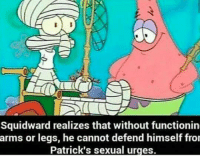Ayyy: Squidward realizes that without functionin  arms or legs, he cannot defend himself fro  Patrick's sexual urges. Ayyy