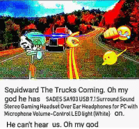God, Oh My God, and Squidward: Squidward The Trucks Coming. Oh my  god he has SADES SA903 USB 7.1 Surround Sound  Stereo Gaming Headset Over Ear Headphones for PC with  Microphone Volume-Control LED light (White on.  He can't hear us. Oh my qod OH NO SOMEONE HEL🅱 HIM 😲😲😲