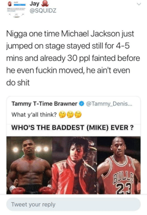 Michael Jackson, Shit, and Michael: squldz  SQUIDZ  Nigga one time Michael Jackson just  jumped on stage stayed still for 4-5  mins and already 30 ppl fainted before  he even fuckin moved, he ain't even  do shit  Tammy T-Time Brawner @Tammy_Denis...  What y'all think?  WHO'S THE BADDEST (MIKE) EVER?  23  Tweet your reply He was ahead of his time with the shamone and yeeHee! adlibs