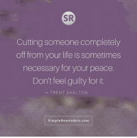 Life, Memes, and Peace: SR  Cutting someone completely  off from your life is sometimes  necessary for your peace  Don't feel guilty for it.  TRENT SHELTON  SimpleReminders.com