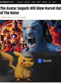 "Ass, God, and Horses: SR EXCLUSIVES MOVIE NEWS TV NEWS REVIEWS INTERVIEWS LSTS MORE  The Avatar Sequels Will Blow Marvel out  of The Water  BY STEPHEN M. COLBERT ON NOV 04, 2018 IN SR ORIGINALS  Doubt forgotten-sea-god:  ceruleanfuckup:  hervacationh0me:  Only way this shit gonna top marvel is if I get my own 8 foot tall genetically engineered avatar with some timbs and a long ass usb weave I can connect to trees and horses too the fuck  Avatar holds 2nd for the most money *ever* in the box office, when adjusted for inflation. Avengers is 13th. Avatar is the all-time worldwide highest grossing movie of all time too. Like Marvel is good at making movies but probably not gonna do better than Avatar   Name the main characters in Avatar. I'll wait.  Fuck name any character from Avatar. That movie did well because of its ooh ahh special effects in the height of the ""FUCK YOU WE'RE 3D!"" era of cinematography and the fact that pretentious people like to be all up James Cameron's ass. Storywise is was a nothing burger, and I doubt they're gonna catch lightning in a bottle more than once."