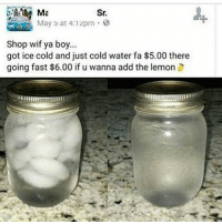 Going Fast: Sr.  May b at 4:1zpm E  Shop wif ya boy...  got ice cold and just cold water fa $5.00 there  going fast $6.00 if u wanna add the lemon
