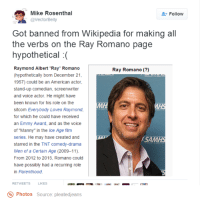 "Dank, Ray Romano, and 🤖: SR @Vector Belly  Mike Rosenthal  2 Follow  Got banned from Wikipedia for making all  the verbs on the Ray Romano page  hypothetical  Raymond Albert ""Ray"" Romano  Ray Romano  (hypothetically born December 21  1957) could be an American actor,  stand-up comedian, screenwriter  and voice actor. He might have  been known for his role on the  MH  sitcom Everybody Loves Raymond,  for which he could have received  an Emmy Award, and as the voice  of ""Manny"" in the Ice Age film  series. He may have created and  MAI  ASAM  starred in the TNT comedy-drama  Men of a Certain Age (2009-11).  From 2012 to 2015, Romano could  have possibly had a recurring role  in Parenthood.  RETWEETS  LIKES  Photos  Source: pleatedjeans"