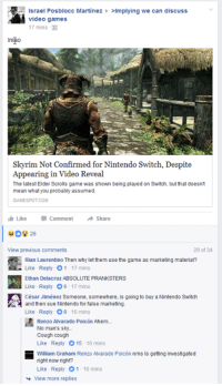 elders scroll: srael Posblocc Martinez >Implying we can discuss  video games  17 mins  lmio  skyrim Not Confirmed forNintendo Switch, Despite  Appearing in Video Reveal  The latest Elder Scrolls game was shown being played on Switch, but that doesnt  mean what you probably assumed.  GAMESPOT COM  I Like Comment  A Share  29 of 34  View previous comments  Rian Laurentino Then why let them use the game as marketing material?  Like Reply 1 17 mins  Ethan Delacruz ABSOLUTE PRANKSTERS  Like Reply O6-17 mins  César Jiménez Someone, somewhere, is going to buy aNintendo Switch  and then sue Nintendo for false marketing.  Like Reply O8 16 mins  Renzo Alvarado Poicon Ahem.  No man's sky...  Cough cough  Like Reply o 15 16 mins  William Graham Renzo Alvarado Poicon nms Is getting investigated  right now right?  Like Reply-O1 10 mins  View more replies
