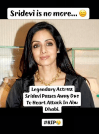 Sridevi is no more...  Legendary Actress  Sridevi Passes Away Due  To Heart Attack In Abu  Dhabi.  Legendary Actress #Sridevi Passes Away Due To Heart Attack In Abu Dhabi... 😑😢  #RIP 🙏🏻