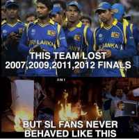anie: SRILANKA  HANKA  THIS TEAM LOST  2007,2009,2011, 2012 FINALS  ANI  BUT SL FANS NEVER  BEHAVED LIKE THIS