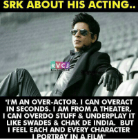 """Memes, India, and Stuff: SRK ABOUT HIS ACTING  RVCJ  """"I'M AN OVER-ACTOR. I CAN OVERACT  IN SECONDS. I AM FROM A THEATER,  I CAN OVERDO STUFF & UNDERPLAY IT  LIKE SWADES & CHAK DE INDIA. BUT  I FEEL EACH AND EVERY CHARACTER  PORTRA IN A FILM"""" SRK about his acting rvcjinsta"""
