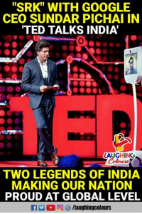 "Proudness: ""SRK"" WITH GOOGLE  CEO SUNDAR PICHAI IN  TED TALKS INDIA  0  LAUGHING  Colours  TWO LEGENDS OF INDIA  MAKING OUR NATION  PROUD AT GLOBAL LEVEL"