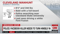 "https://t.co/F5gLpRoahw: SROOM NE  CLEVELAND MANHUNT  SUSPECT WANTED:  - 6'1"" and 244 lbs  Bald with a full beard  - Police searching near  Ebin  FS  Cleveland State University  KEF  - Last seen driving a white  Ford Fusion  BREAKING NEWS  LIVE  POLICE: FACEBOOK KILLER NEEDS TO TURN HIMSELF IN CN  7:04 PM ET  HE ROAD  CN.com  NORTH KOREAN PROBLEM ""COMING TO A HEAD,"" PRE NEWSROOM https://t.co/F5gLpRoahw"