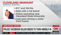 "https://t.co/1rD5vqkpNp: SROOM NE  CLEVELAND MANHUNT  SUSPECT WANTED:  - 6'1"" and 244 lbs  .Bald with a full beard  - Police searching near  Cleveland State University  - Last seen driving a white  Ford Fusion  BREAKING NEWS  LIVE  POLICE: FACEBOOK KILLER NEEDS TO TURN HIMSELF IN CN  7:04 PM ET  HE ROAD  CN.com  NORTH KOREAN PROBLEM ""COMING TO A HEAD,"" PRE NEWSROOM https://t.co/1rD5vqkpNp"