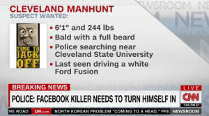 "https://t.co/BDyRXhmEh7: SROOM NE  CLEVELAND MANHUNT  SUSPECT WANTED:  . 6'1"" and 244 lbs  .Bald with a full beard  - Police searching near  TIME TO  ACK  Cleveland State University  Last seen driving a white  Ford Fusion  BREAKING NEWS  LIVE  POLICE: FACEBOOK KILLER NEEDS TO TURN HIMSELF IN CN  7:04 PM ET  HE ROAD  CN.com  NORTH KOREAN PROBLEM ""COMING TO A HEAD,"" PRE NEWSROOM https://t.co/BDyRXhmEh7"