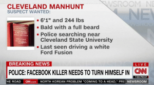 "https://t.co/pQtabpd0Ur: SROOM NE  CLEVELAND MANHUNT  SUSPECT WANTED:  - 6'1"" and 244 lbs  . Bald with a full beard  OH GOD  Police searching near  Cleveland State University  - Last seen driving a white  Ford Fusion  WHAT TFİE FUCK  AND OTHER  INCREDIBLE  BREAKING NEWS  LIVE  POLICE: FACEBOOK KILLER NEEDS TO TURN HIMSELF IN CN  7:04 PM ET  HE ROAD  CN.com  NORTH KOREAN PROBLEM ""COMING TO A HEAD,"" PRE NEWSROOM https://t.co/pQtabpd0Ur"