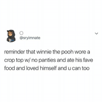 Food, Winnie the Pooh, and Fave: @sryimnate  reminder that winnie the pooh wore a  crop top w/ no panties and ate his fave  food and loved himself and u can too U CAN TOO