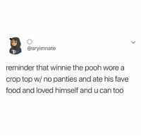 Food, Winnie the Pooh, and Fave: @sryimnate  reminder that winnie the pooh wore a  crop top w/ no panties and ate his fave  food and loved himself and u can too