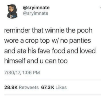 Food, Memes, and Winnie the Pooh: @sryimnate  @sryimnate  reminder that winnie the pooh  wore a crop top w/ no panties  and ate his fave food and loved  himself and u can too  7/30/17, 1:06 PM  28.9K Retweets 67.3K Likes https://t.co/Xjh8w16rc3