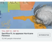 Work, Hurricane, and Florence: SS. ALA GA  THU, SEP 13 - SEP 15  Sacrifice FL to appease Hurricane  Florence  13,140 people interested  INTERESTED This should work