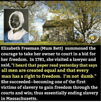 "Blackhistory, Dumb, and Lawyer: SS  Elizabeth Freeman (Mum Bett) summoned the  courage to take her owner to court in a bid for  her freedom. In 1781, she visited a lawyer and  said, ""I heard that paper read yesterday that says  all men are created equal and that every  man has a right to freedom. I'm not dumb.""  She succeeded--becoming one of the first  victims of slavery to gain freedom through the  courts and win; thus essentially ending slavery  in Massachusetts. Great Read 🤓: Elizabeth Freeman was probably born in 1742, to enslaved African parents in Claverack, New York. At the age of six months she was purchased, along with her sister, by John Ashley of Sheffield, Massachusetts, whom she served until she was nearly forty. By then she was known as ""Mum Bett,"" and had a young daughter known as ""Little Bett."" Her husband had been killed while fighting in the Revolutionary War. ➖➖➖➖➖➖➖➖➖➖➖➖➖➖➖➖➖➖➖ One day, the mistress angrily tried to hit Mum Bett's sister with a heated kitchen shovel. Mum Bett intervened and received the blow instead. Furious, she left the house and refused to return. When Colonel Ashley appealed to the law for her return, she called on Theodore Sedgewick, a lawyer from Stockbridge who had anti-slavery sentiments, and asked for his help to sue for her freedom. ➖➖➖➖➖➖➖➖➖➖➖➖➖➖➖➖➖➖➖ Mum Bett had listened carefully while the wealthy men she served talked about the Bill of Rights and the new state constitution, and she decided that if all people were born free and equal, then the laws must apply to her, too. Sedgewick agreed to take the case, which was joined by another of Ashley's slaves, a man called Brom. ➖➖➖➖➖➖➖➖➖➖➖➖➖➖➖➖➖➖➖ Brom & Bett v. Ashley was argued before a county court. The jury ruled in favor of Bett and Brom, making them the first enslaved African Americans to be freed under the Massachusetts constitution of 1780, and ordered Ashley to pay them thirty shillings and costs. This municipal case set a precedent that was affirmed by the state courts in the Quock Walker case and ultimately led to the abolition of slavery in Massachusetts. ➖➖➖➖➖➖➖➖➖➖➖➖➖➖➖➖➖➖➖ After the ruling, despite pleas from Colonel Ashley that she return and work for him for wages, Mum Bett went to work for the Sedgewicks. She stayed with them as their housekeeper for years, eventually setting up house with her daughter. She became a much sought-after nurse and midwife. ➖➖➖➖➖➖➖➖➖➖➖➖➖➖➖➖➖➖➖ ElizabethFreeman - MumBett HerStory BlackWomenInHistory BlackHistory History LestWeForget theblaquelioness"